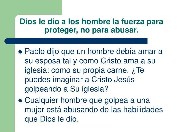 Dios le dio a los hombre la fuerza para proteger, no para abusar.