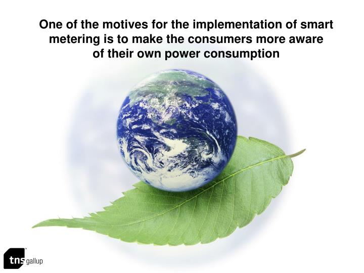 One of the motives for the implementation of smart metering is to make the consumers more aware
