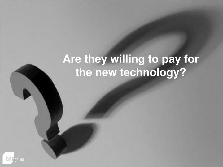 Are they willing to pay for the new technology?