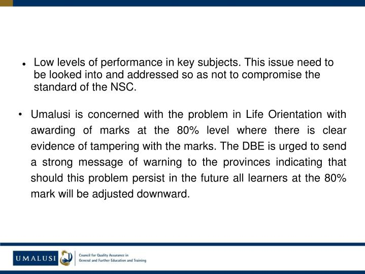 Low levels of performance in key subjects. This issue need to be looked into and addressed so as not to compromise the standard of the NSC