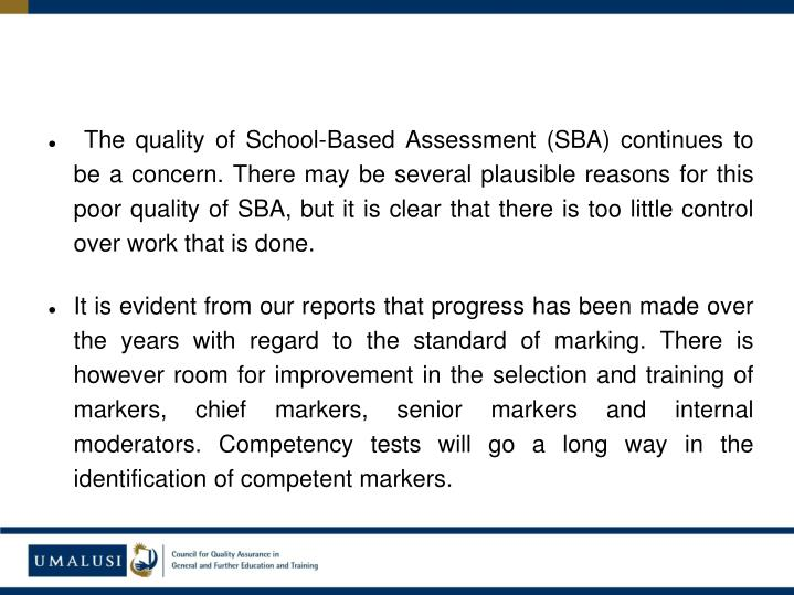 The quality of School-Based Assessment (SBA) continues to be a concern. There may be several plausible reasons for this poor quality of SBA, but it is clear that there is too little control over work that is done.