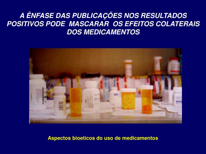 A ÊNFASE DAS PUBLICAÇÕES NOS RESULTADOS POSITIVOS PODE  MASCARAR  OS EFEITOS COLATERAIS DOS MEDICAMENTOS