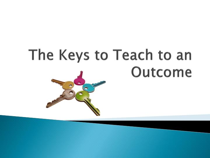 The Keys to Teach to an Outcome