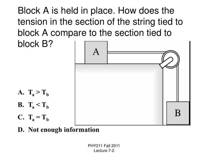 Block A is held in place. How does the tension in the section of the string tied to block A compare to the section tied to block B?
