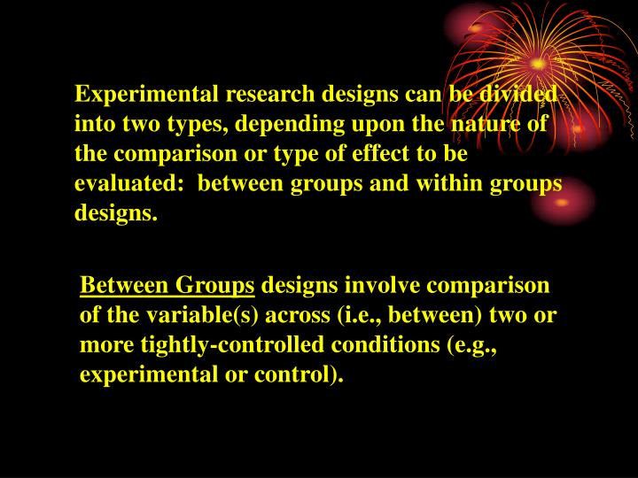 Experimental research designs can be divided into two types, depending upon the nature of the comparison or type of effect to be evaluated:  between groups and within groups designs.