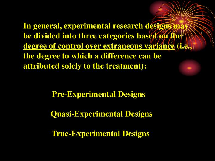In general, experimental research designs may be divided into three categories based on the