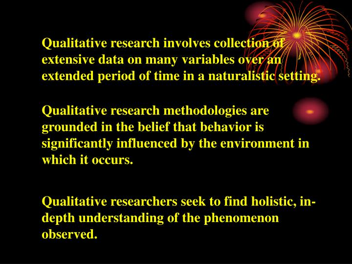 Qualitative research involves collection of extensive data on many variables over an extended period of time in a naturalistic setting.