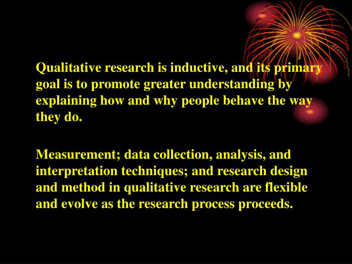 Qualitative research is inductive, and its primary goal is to promote greater understanding by explaining how and why people behave the way they do.