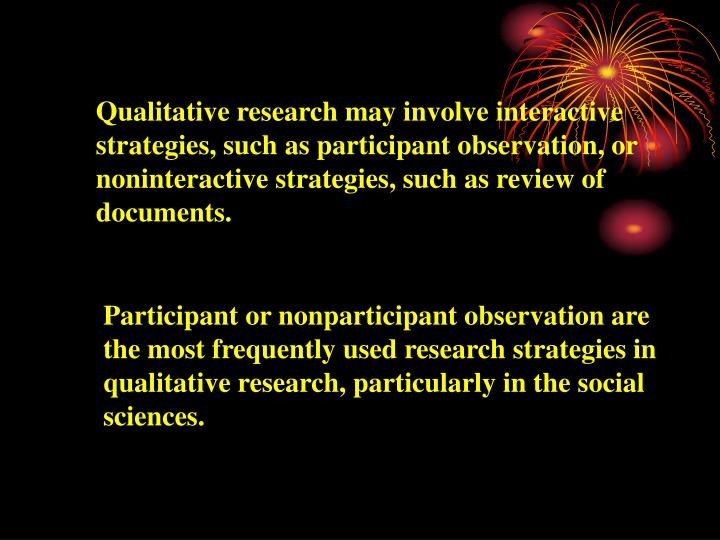Qualitative research may involve interactive strategies, such as participant observation, or noninteractive strategies, such as review of documents.