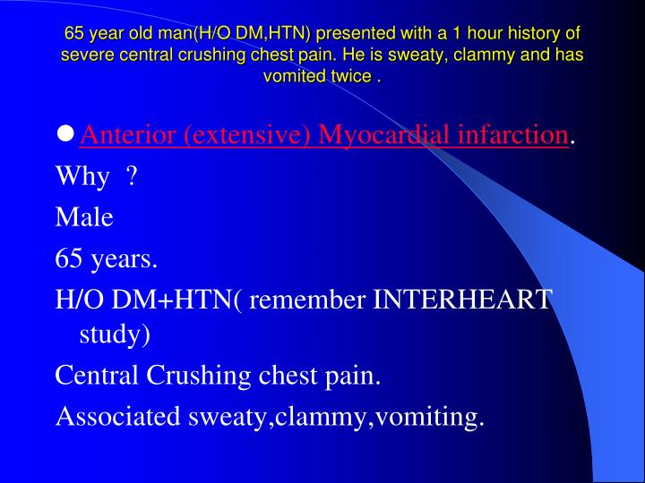 65 year old man(H/O DM,HTN) presented with a 1 hour history of severe central crushing chest pain. He is sweaty, clammy and has vomited twice .