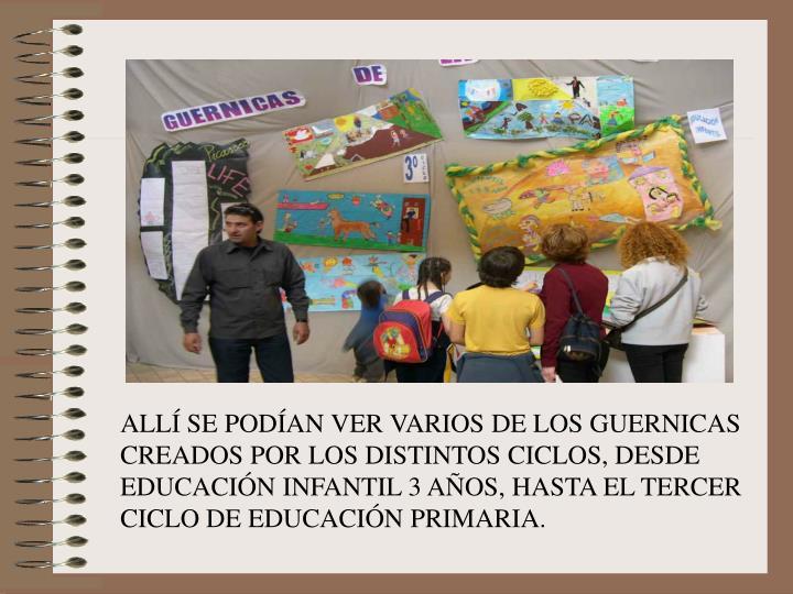ALLÍ SE PODÍAN VER VARIOS DE LOS GUERNICAS CREADOS POR LOS DISTINTOS CICLOS, DESDE EDUCACIÓN INFANTIL 3 AÑOS, HASTA EL TERCER CICLO DE EDUCACIÓN PRIMARIA.