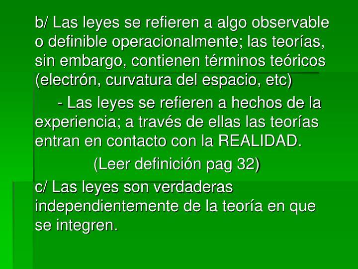 b/ Las leyes se refieren a algo observable o definible operacionalmente; las teorías, sin embargo, contienen términos teóricos (electrón, curvatura del espacio, etc)