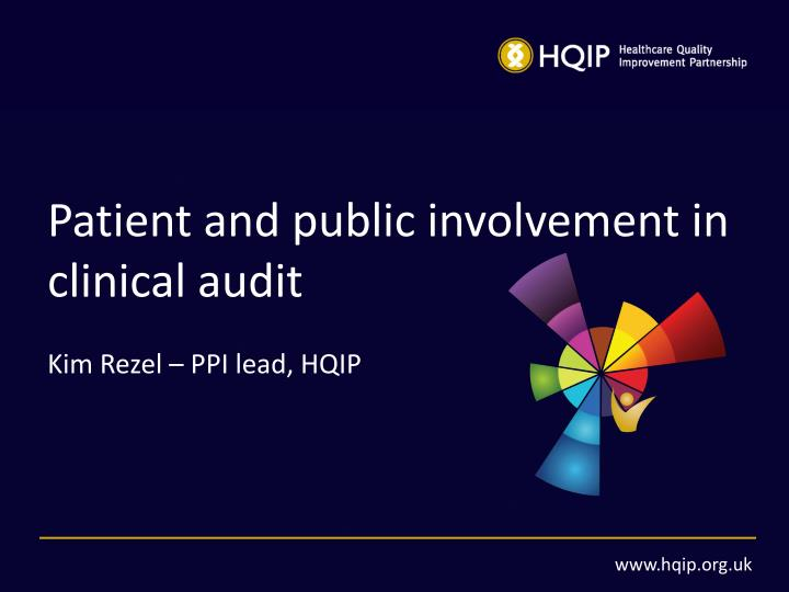 Patient and public involvement in clinical audit kim rezel ppi lead hqip