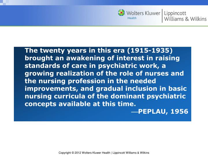The twenty years in this era (1915-1935) brought an awakening of interest in raising standards of care in psychiatric work, a growing realization of the role of nurses and the nursing profession in the needed improvements, and gradual inclusion in basic nursing curricula of the dominant psychiatric concepts available at this time.