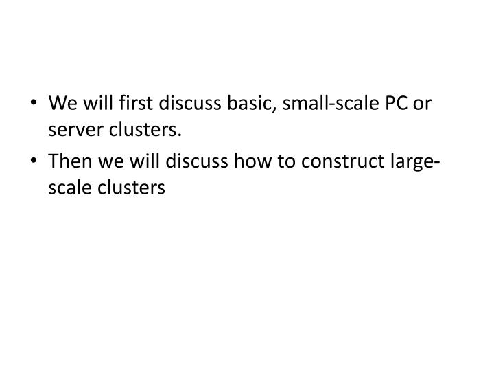 We will first discuss basic, small-scale PC or server clusters.