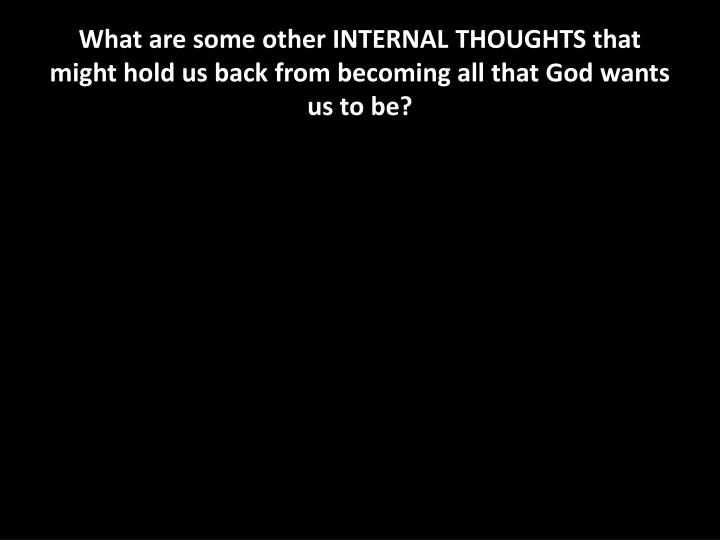 What are some other INTERNAL THOUGHTS that might hold us back from becoming all that God wants us to be?