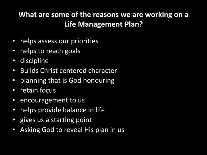 What are some of the reasons we are working on a life management plan
