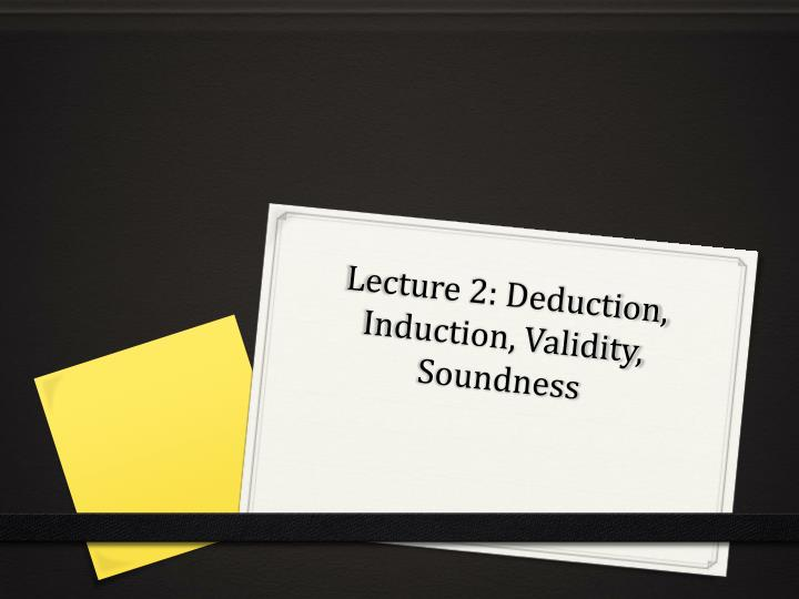 Lecture 2 deduction induction validity soundness