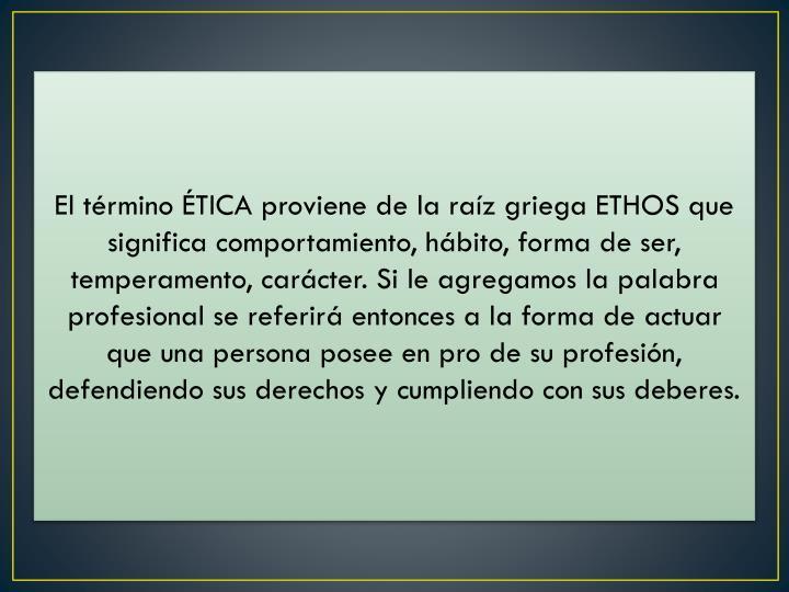 El término ÉTICA proviene de la raíz griega ETHOS que significa comportamiento, hábito, forma de ser, temperamento, carácter. Si le agregamos la palabra profesional se referirá entonces a la forma de actuar que una persona posee en pro de su profesión, defendiendo sus derechos y cumpliendo con sus deberes.
