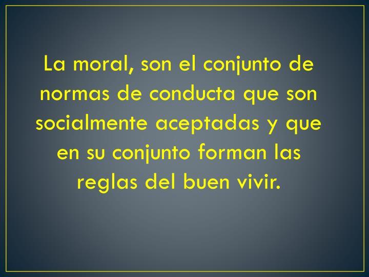 La moral, son el conjunto de normas de conducta que son socialmente aceptadas y que en su conjunto forman las reglas del buen vivir.