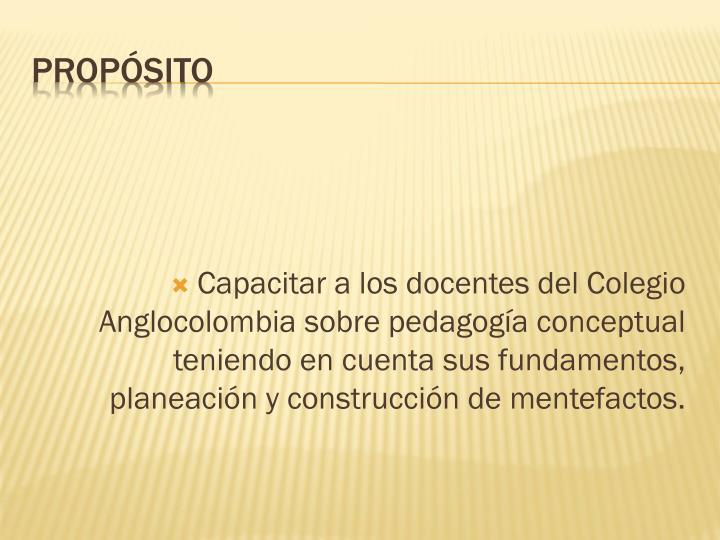 Capacitar a los docentes del Colegio Anglocolombia sobre pedagogía conceptual teniendo en cuenta sus fundamentos, planeación y construcción de mentefactos.