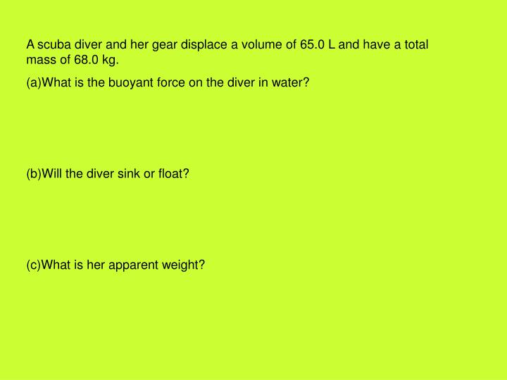 A scuba diver and her gear displace a volume of 65.0 L and have a total mass of 68.0 kg.
