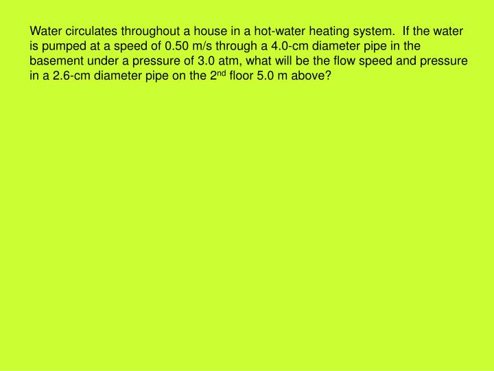 Water circulates throughout a house in a hot-water heating system.  If the water is pumped at a speed of 0.50 m/s through a 4.0-cm diameter pipe in the basement under a pressure of 3.0 atm, what will be the flow speed and pressure in a 2.6-cm diameter pipe on the 2
