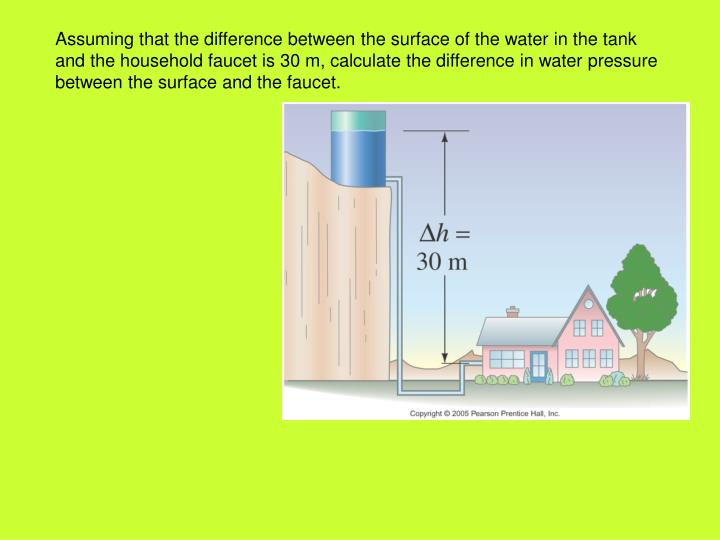 Assuming that the difference between the surface of the water in the tank and the household faucet is 30 m, calculate the difference in water pressure between the surface and the faucet.