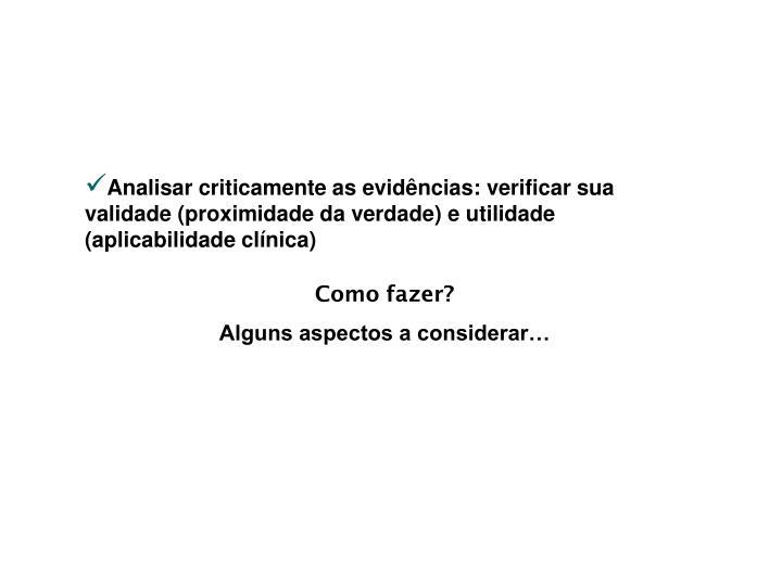 Analisar criticamente as evidências: verificar sua validade (proximidade da verdade) e utilidade (aplicabilidade clínica)
