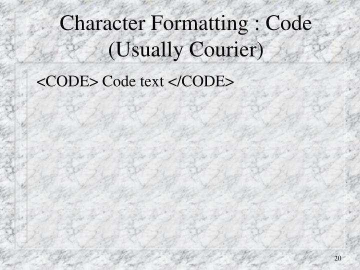 Character Formatting : Code (Usually Courier)