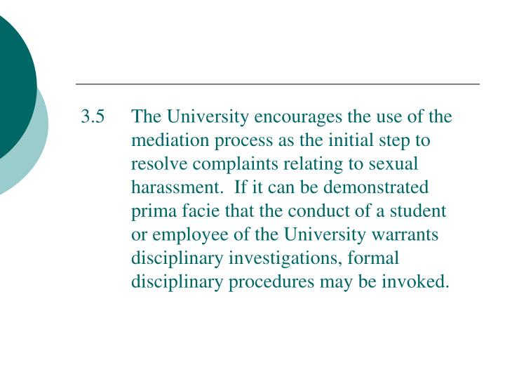 3.5  The University encourages the use of the mediation process as the initial step to resolve complaints relating to sexual harassment.  If it can be demonstrated prima facie that the conduct of a student