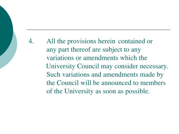 4.  All the provisions herein contained or any part thereof are subject to any variations or amendments which the University Council may consider necessary.  Such variations and amendments made by the Council will be announced to members of the University as soon as possible.