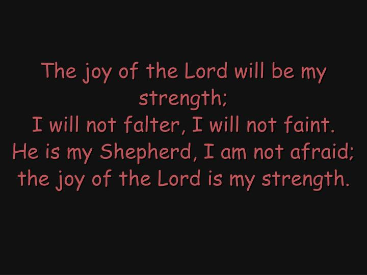 The joy of the Lord will be my strength;
