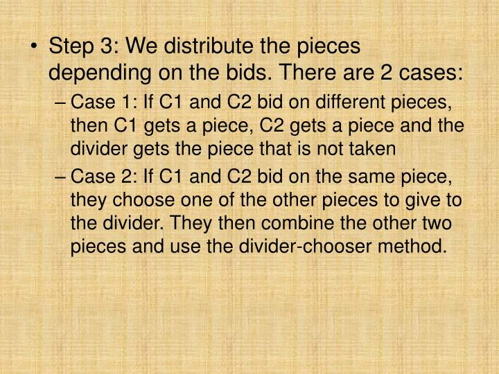 Step 3: We distribute the pieces depending on the bids. There are 2 cases: