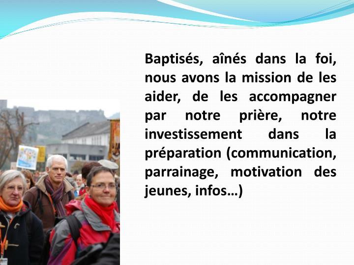 Baptisés, aînés dans la foi, nous avons la mission de les aider, de les accompagner par notre prière, notre investissement dans la préparation (communication, parrainage, motivation des jeunes, infos…)