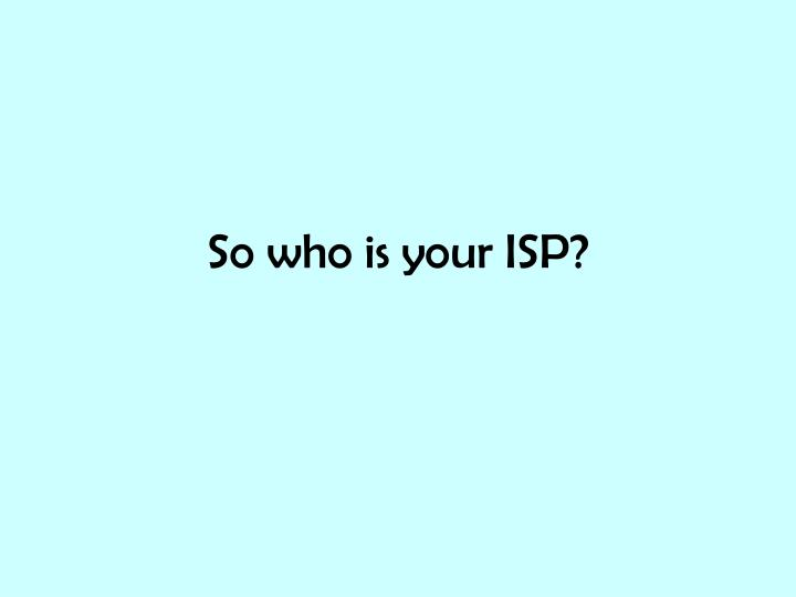 So who is your ISP?