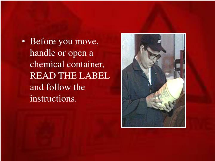 Before you move, handle or open a chemical container, READ THE LABEL and follow the instructions.