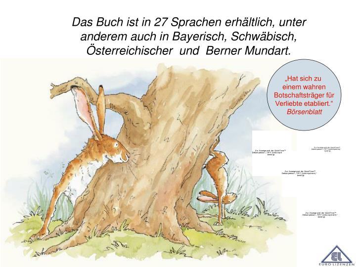 Das Buch ist in 27 Sprachen erhältlich, unter anderem auch in Bayerisch, Schwäbisch, Österreichischer  und  Berner Mundart.