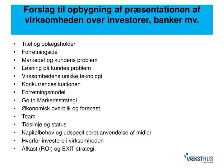 Forslag til opbygning af præsentationen af virksomheden over investorer, banker mv.