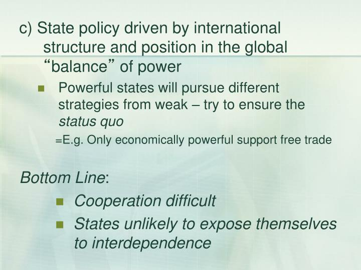 c) State policy driven by international structure and position in the global