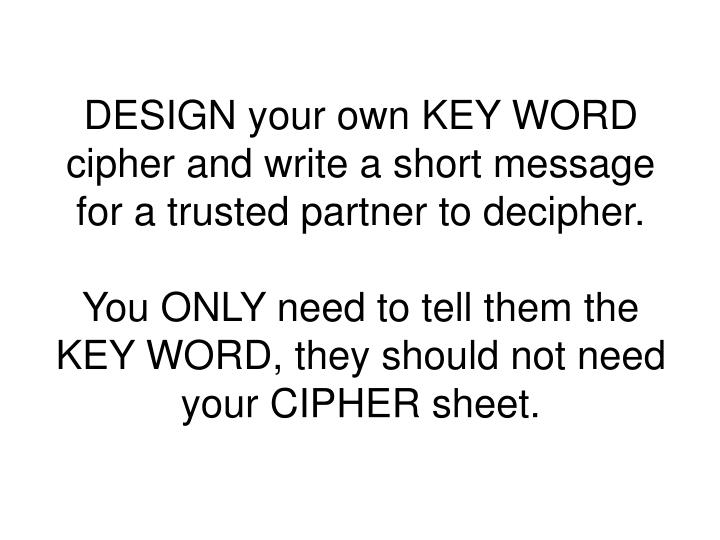DESIGN your own KEY WORD cipher and write a short message for a trusted partner to decipher.