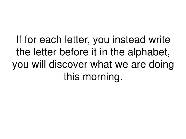 If for each letter, you instead write the letter before it in the alphabet, you will discover what w...