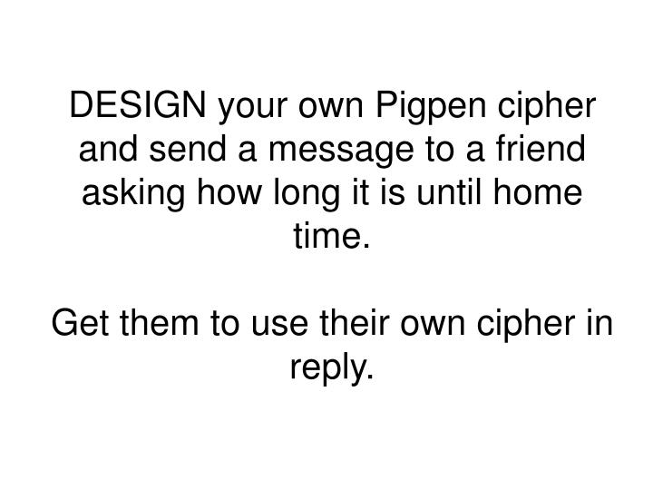DESIGN your own Pigpen cipher and send a message to a friend asking how long it is until home time.