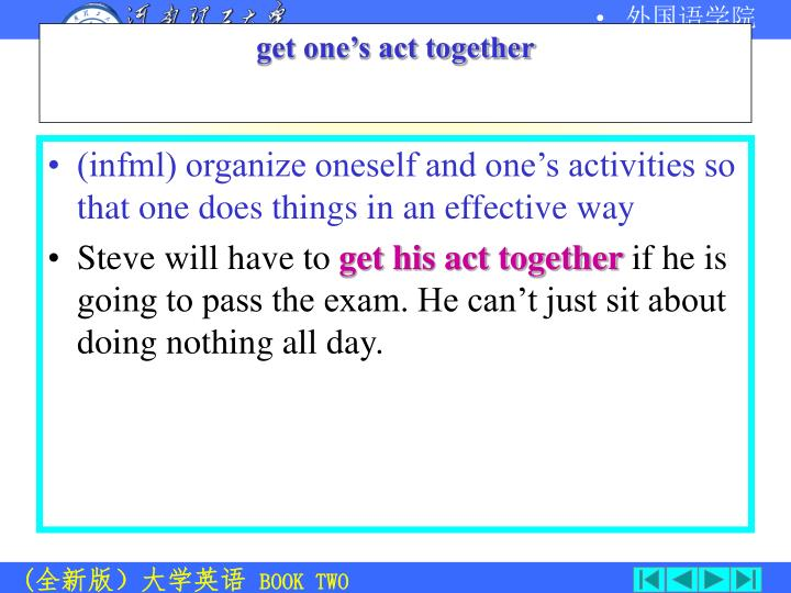 (infml) organize oneself and one's activities so that one does things in an effective way