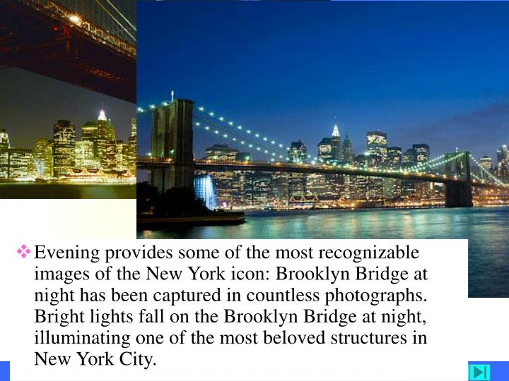 Evening provides some of the most recognizable images of the New York icon: Brooklyn Bridge at night has been captured in countless photographs. Bright lights fall on the Brooklyn Bridge at night, illuminating one of the most beloved structures in New York City.