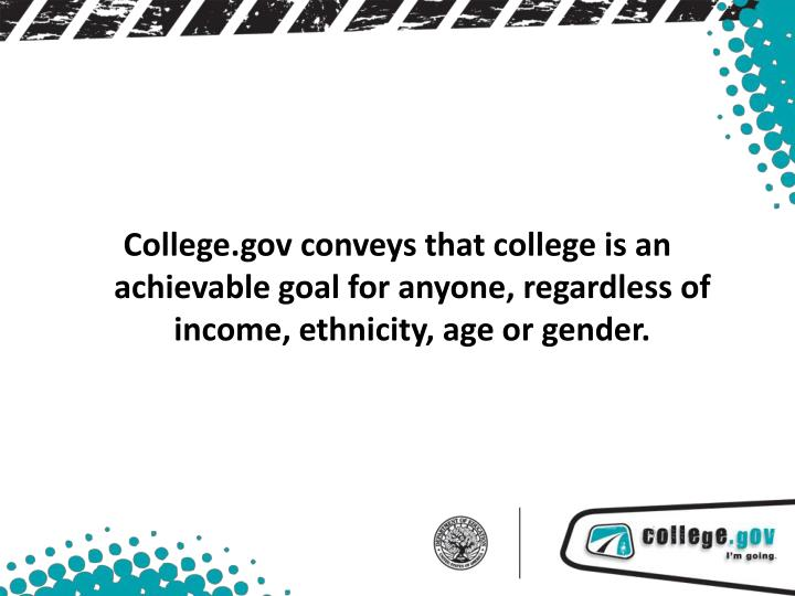 College.gov conveys that college is an achievable goal for anyone, regardless of income, ethnicity, age or gender.