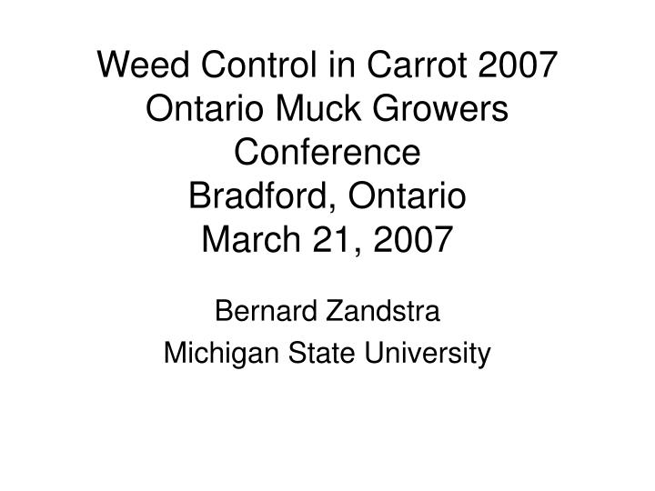 Weed control in carrot 2007 ontario muck growers conference bradford ontario march 21 2007