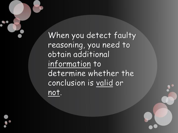 When you detect faulty reasoning, you need to obtain additional