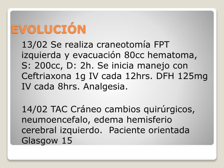 13/02 Se realiza craneotomía FPT izquierda y evacuación 80cc hematoma, S: 200cc, D: 2h. Se inicia manejo con Ceftriaxona 1g IV cada 12hrs. DFH 125mg IV cada 8hrs. Analgesia.
