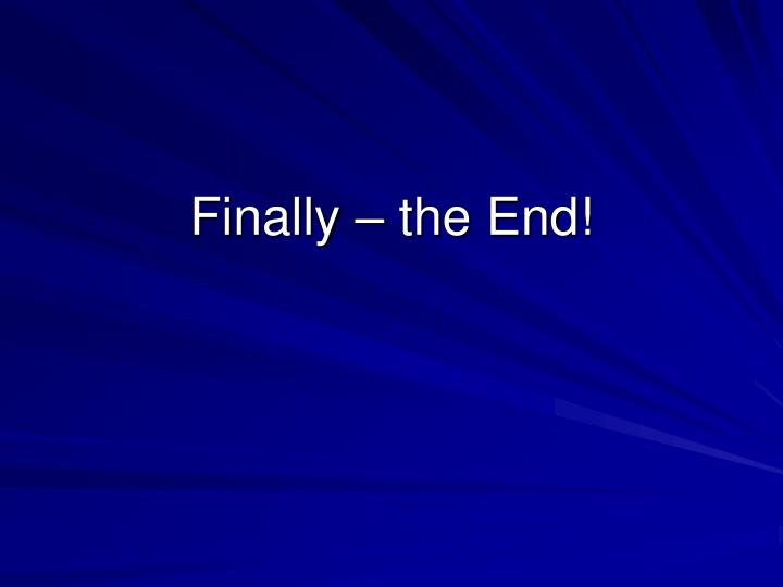 Finally – the End!